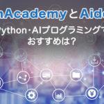TechAcademyとAidemy~Python・AIプログラミングのおすすめは?