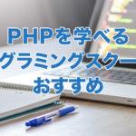 PHPを学べるプログラミングスクールのおすすめ